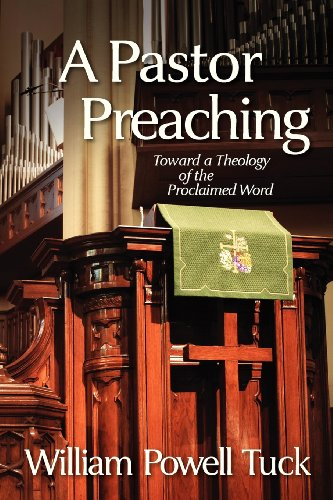 A Pastor Preaching: Toward a Theology of the Proclaimed Word (1938514084) by William Powell Tuck