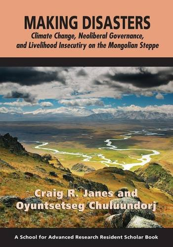 9781938645624: Making Disasters: Climate Change, Neoliberal Governance, and Livelihood Insecurity on the Mongolian Steppe (A School for Advanced Research Resident Scholar Book)