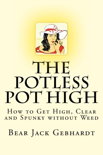 The Potless Pot High: How to Get High, Clear and Spunky Without Weed: Bear Jack Gebhardt