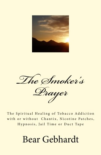 9781938651052: The Smoker's Prayer: The Spiritual Healing of Tobacco Addiction with or without Chantix, Nicotine Patches, Hypnosis, Jail Time or Duct Tape
