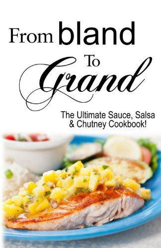 From Bland to Grand: The Ultimate Sauce, Salsa, and Chutney Cookbook: Kitchen Advance