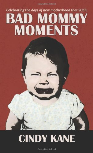 9781938690280: Bad Mommy Moments; Celebrating the Days of New Motherhood that SUCK