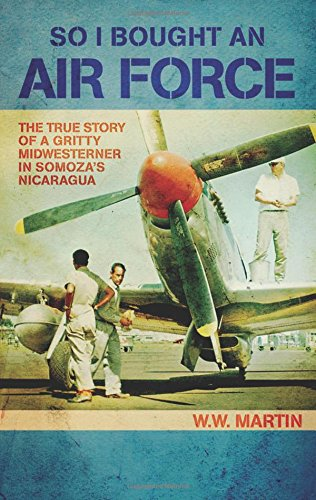 So I Bought an Air Force: The True Story of a Gritty Midwesterner in Somoza's Nicaragua: W. W....