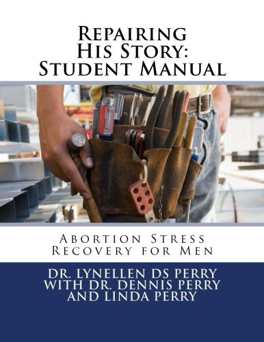 Repairing His Story: Student Manual: Abortion Stress Recovery for Men (9781938708107) by Dr Lynellen DS Perry; Dr Dennis Perry; Linda Perry