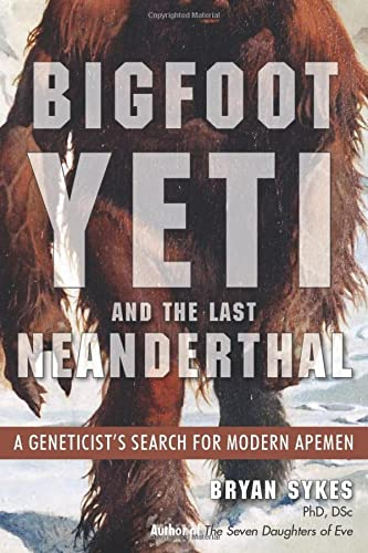 Bigfoot, Yeti, and the Last Neanderthal: A Geneticist's Search for Modern Apemen: Bryan Sykes