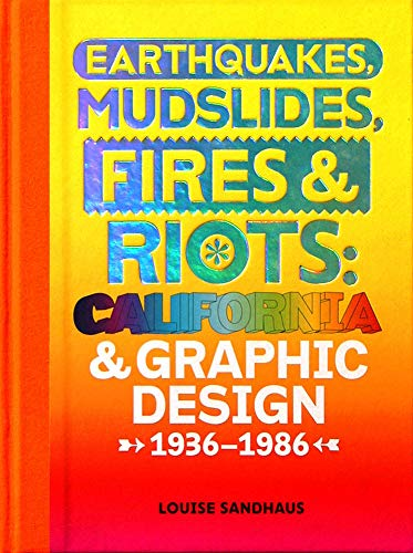 Earthquakes, Mudslides, Fires & Riots: California and Graphic Design, 1936-1986: Sandhaus, ...