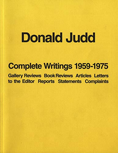 9781938922930: Donald Judd Complete Writings 1959-1975: Gallery Reviews, Book Reviews, Articles, Letters to the Editor, Reports, Statements, Complaints