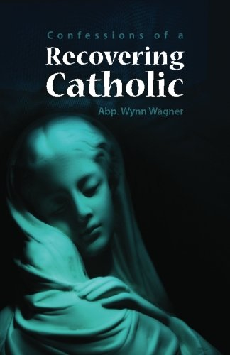 Recovering Catholic How to be Catholic without being Roman Catholic: Wynn Wagner
