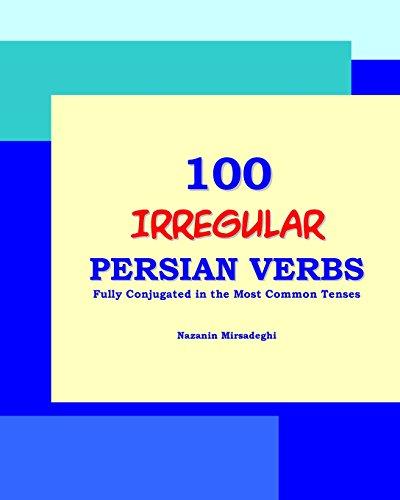 100 IRREGULAR Persian Verbs (Fully Conjugated in the Most Common Tenses)(Farsi-English Bi-lingual ...