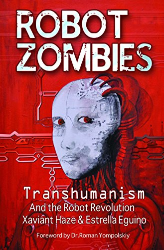 Robot Zombies: Transhumanism and the Robot Revolution: Haze, Xaviant; Eguino, Estrella