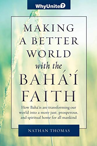 Making a Better World with the Baha'i Faith: How Baha'is are transforming our world into ...