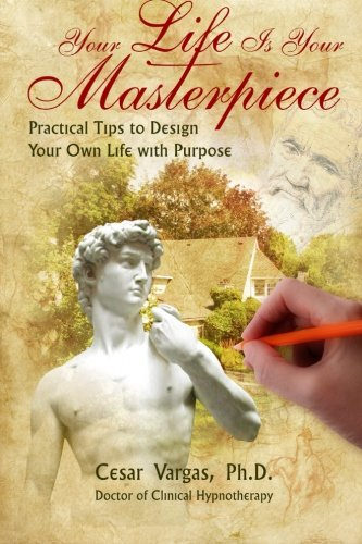 Your Life Is Your Masterpiece: Practical Tips to Design Your Own Life with Purpose: Cesar Vargas