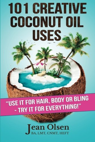 101 Creative Coconut Oil Uses: Use It for Hair, Body or Bling--Try It for Everything!: Olsen, Jean