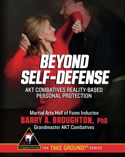 9781939263995: Beyond Self-Defense: AKT Combatives Reality-Based Personal Protection (The Take Ground! Series)