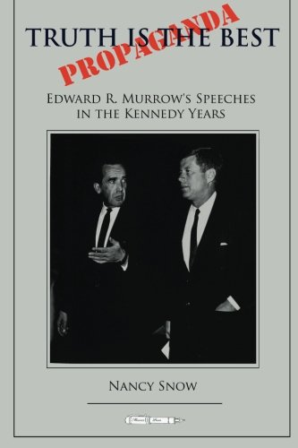 Truth is the Best Propaganda: Edward R. Murrow's Speeches in the Kennedy Years: Nancy Snow