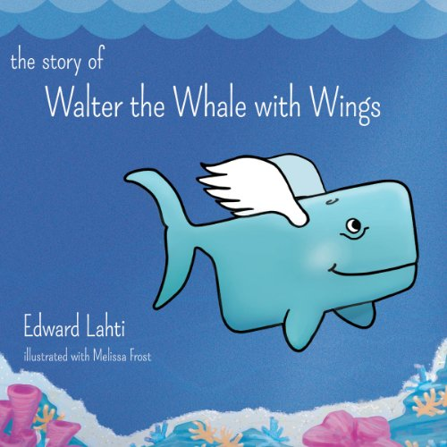 The Story of Walter the Whale with Wings: Edward Lahti