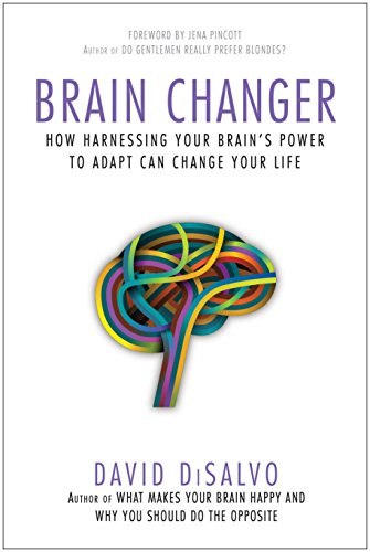 Brain Changer: How Harnessing Your Brain's Power to Adapt Can Change Your Life: DiSalvo, David