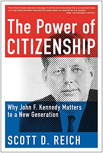The Power of Citizenship: Why John F. Kennedy Matters to a New Generation: Reich, Scott D.