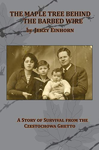 The Maple Tree Behind the Barbed Wire - A Story of Survival from the Czestochowa Ghetto: Einhorn, ...