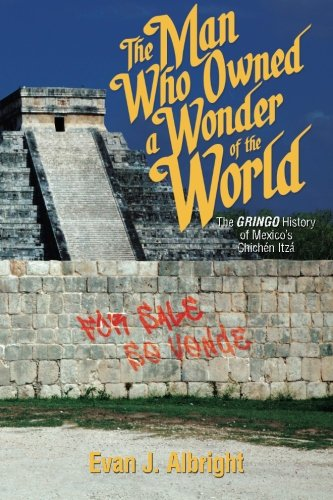 9781939607027: The Man Who Owned a Wonder of the World: The Gringo History of Mexico's Chichen Itza