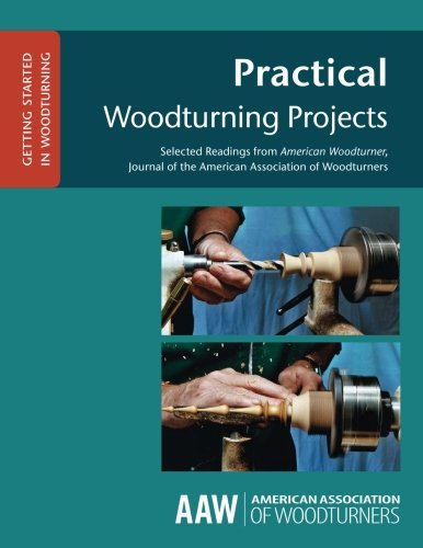 Practical Woodturning Projects: Selected Readings from American Woodturner, Journal of the American...