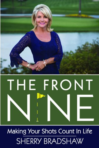 The Front Nine: Making Your Shots Count in Life: Sherry Bradshaw