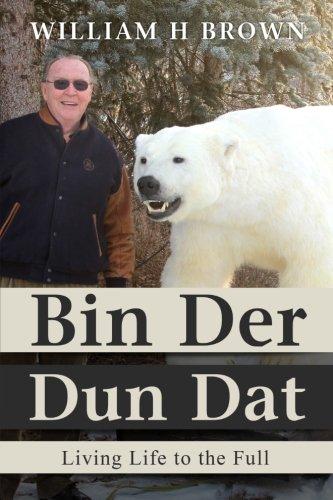Bin Der Dun Dat: Living Life to: William H Brown