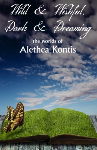 9781939840080: Wild and Wishful, Dark and Dreaming: the worlds of Alethea Kontis