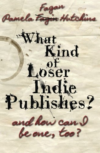 What Kind of Loser Indie Publishes? And How Can I be One Too