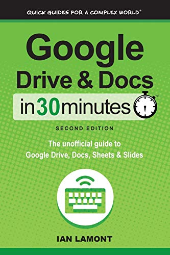 Google Drive and Docs in 30 Minutes (2nd Edition): The Unofficial Guide to Google Drive, Docs, ...
