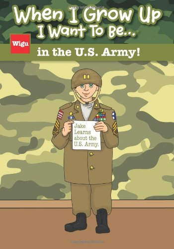 When I Grow Up I Want To Be.in the U.S. Army!: Jake Learns about the U.S. Army.: Wigu Publishing