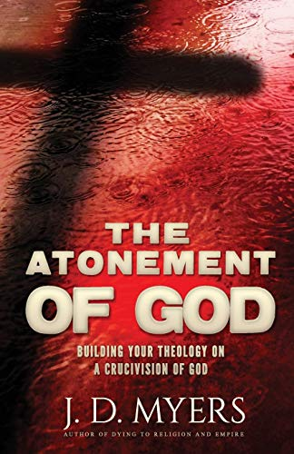 The Atonement of God: Building Your Theology on a Crucivision of God: J. D. Myers