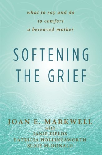 Softening the Grief: What to Say and: Markwell, Joan E;