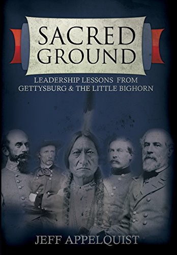 Sacred Ground: Leadership Lessons From Gettysburg & The Little Bighorn: Appelquist, Jeff
