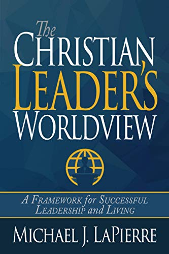 9781940024660: The Christian Leader's Worldview: A Framework for Successful Leadership and Living