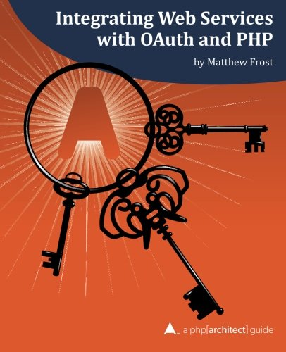 9781940111261: Integrating Web Services with OAuth and PHP: A php[architect] Guide