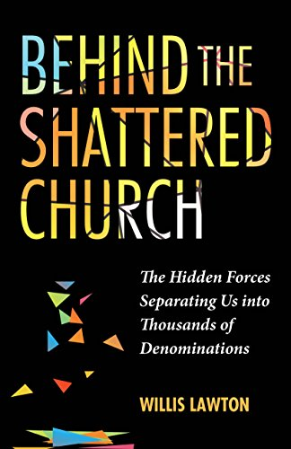 Behind the Shattered Church: The Hidden Forces Separating us into Thousands of Denominations: ...