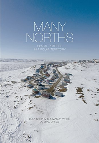 Many Norths: Spacial Practice in a Polar Territory: Lola Sheppard