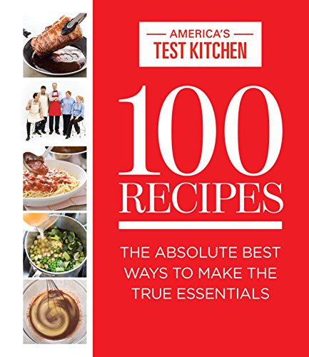 100 Recipes: The Absolute Best Ways to Make the True Essentials (Hardcover): America's Test Kitchen