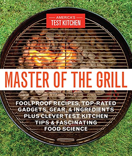 9781940352541: Master of the Grill: Foolproof Recipes, Top-Rated Gadgets, Gear, & Ingredients Plus Clever Test Kitchen Tips & Fascinating Food Science