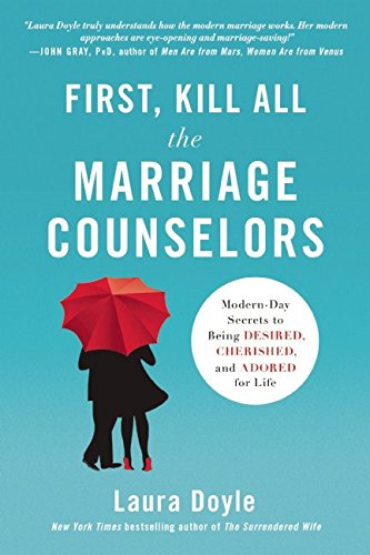 First, Kill All the Marriage Counselors: Modern-Day Secrets to Being Desired, Cherished, and Adored...