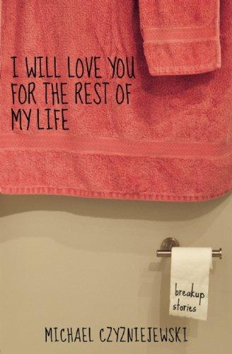 I Will Love You For the Rest of My Life: Breakup Stories: Czyzniejewski, Michael