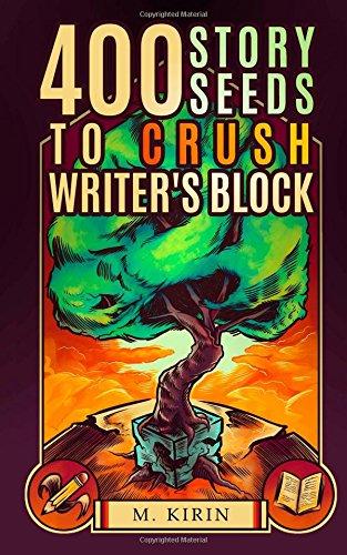 400 Story Seeds to Crush Writer's Block: M. Kirin