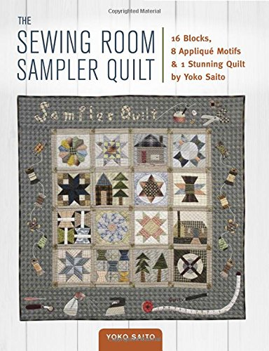 9781940552248: The Sewing Room Sampler Quilt: 16 Blocks, 8 Applique Motifs & 1 Stunning Quilt: 16 Blocks, 8 Applique Motifs & 1 Stunning Quilt by Yoko Saito