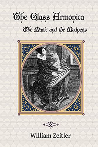 9781940630007: The Glass Armonica -- the Music and the Madness: A history of glass music from the Kama Sutra to modern times, including the glass armonica (also ... the musical glasses and the glass harp