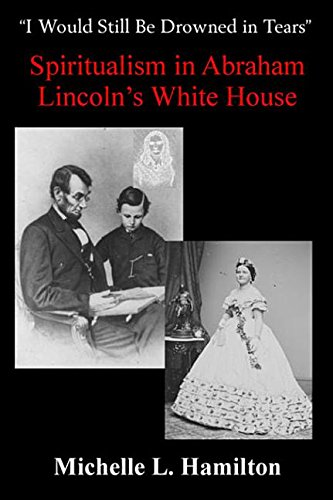 9781940669526: I Would Still Be Drowned in Tears: Spiritualism in Abraham Lincoln's White House