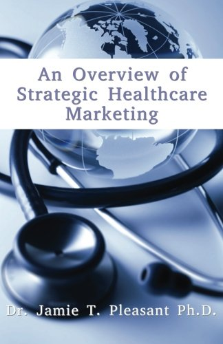 An Overview of Strategic Health Care Marketing: Marketing Mix & Segmentation Strategies at Work...