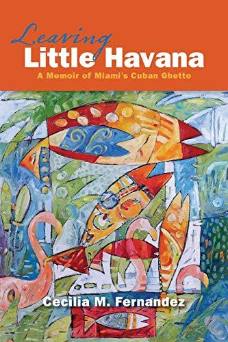 9781940761046: Leaving Little Havana: A Memoir of Miami's Cuban Ghetto
