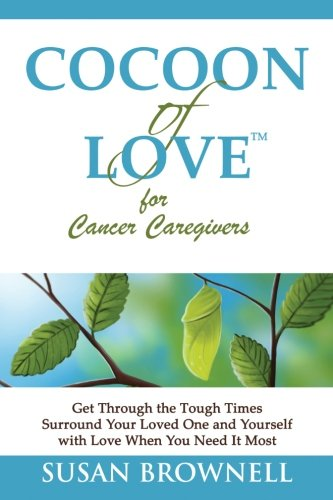 9781940826004: Cocoon of Love for Cancer Caregivers: Get Through the Tough Times--Surround Your Loved One and Yourself with Love When You Need It Most