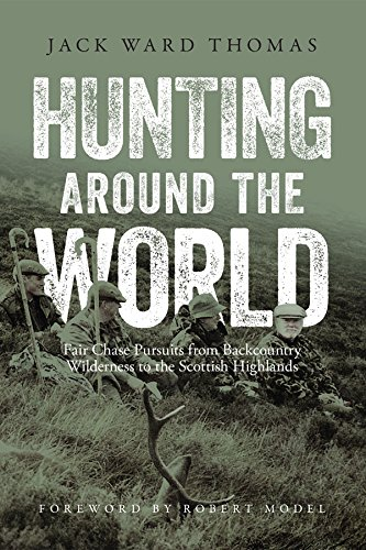 Hunting Around the World: Fair Chase Pursuits from Backcountry Wilderness to the Scottish Highlands...